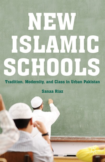 New Islamic Schools - Tradition, Modernity, and Class in Urban Pakistan