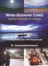 When Godavari Comes: People's History of a River - Journeys in the Zone of the Dispossessed